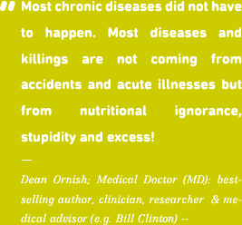 Most chronic diseases did not have to happen. Most diseases and killings are not coming from accidents and acute illnesses but from nutritional ignorance, stupidity and excess!