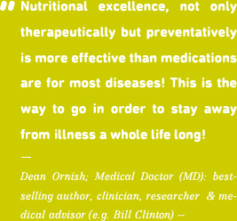 Nutritional excellence, not only therapeutically but preventatively is more effective than medications are for maost diseases! This is the way to go in order to stay away from illness a whole life long!