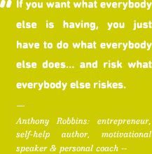 If you want what everybody else is having, you just have to do what everybody else does... and risk what everybody else riskes.