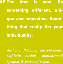 The time is now. Do something different, uni- que and innovative. Some- thing that really fits your individuality.
