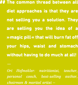 The common thread between all diet approaches is that they are not selling you a solution. They are selling you the idea of a magic pill that will burn fat off your hips, waist and stomach without having to do much at all!