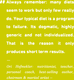 Always remember: many diets seem to work but only few really do. Your typical diet is a program to failure. Its dogmatic, highly generic and not individualized. That is the reason it only produces short term results.